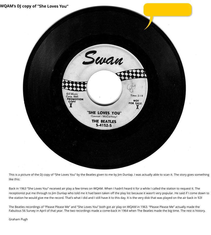 "WQAM's DJ copy of ""She Loves You"" This is a picture of the DJ copy of ""She Loves You"" by the Beatles given to me by Jim Dunlap. I was actually able to scan it. The story goes something like this:  Back in 1963 ""She Loves You"" received air play a few times on WQAM. When I hadn't heard it for a while I called the station to request it. The receptionist put me through to Jim Dunlap who told me it had been taken off the play list because it wasn't very popular. He said if I come down to the station he would give me the record. That's what I did and I still have it to this day. It is the very disk that was played on the air back in '63!  The Beatles recordings of ""Please Please Me"" and ""She Loves You"" both got air play on WQAM in 1963. ""Please Please Me"" actually made the Fabulous 56 Survey in April of that year. The two recordings made a come-back in 1964 when The Beatles made the big time. The rest is history.  Graham Pugh"